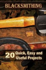 Blacksmithing: 20 Quick, Easy and Useful Projects