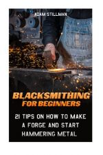 Blacksmithing For Beginners 21 Tips On How to Make A Forge and Start Hammering Metal: (Blacksmithing, blacksmith, how to blacksmith how to To Make A Knife DIY Blacksmithing Guide