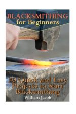 Blacksmithing for Beginners: 20 Quick and Easy Projects to Start Blacksmithing