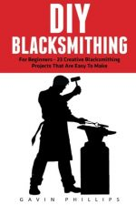 DIY Blacksmithing: The Ultimate DIY Blacksmith Projects For Complete Beginners