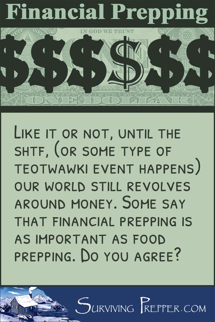 At least until the SHTF, our world still revolves around money. Some say that financial prepping is as important as food prepping. Do you agree?