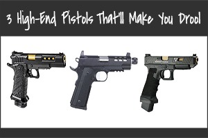 3 High-End Pistols to DROOL Over