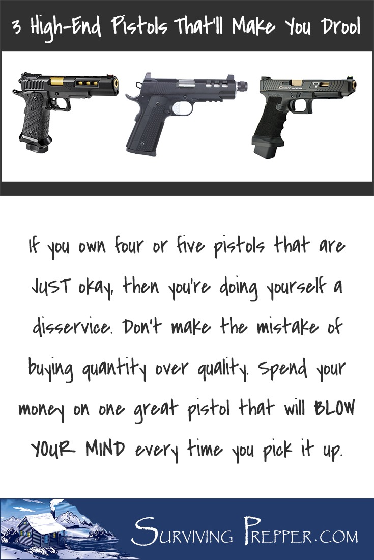 Don't make the mistake of buying quantity over quality. Spend your money on one great pistol that will BLOW YOUR MIND every time you pick it up.